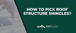 How To Pick Roof Structure Shingles