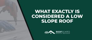 What Exactly Is Considered a Low Slope Roof